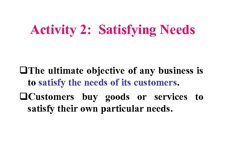 Activity 2: Satisfying Needs q. The ultimate objective of any business is to satisfy
