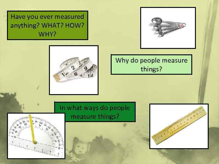 Have you ever measured anything? WHAT? HOW? WHY? Why do people measure things? In