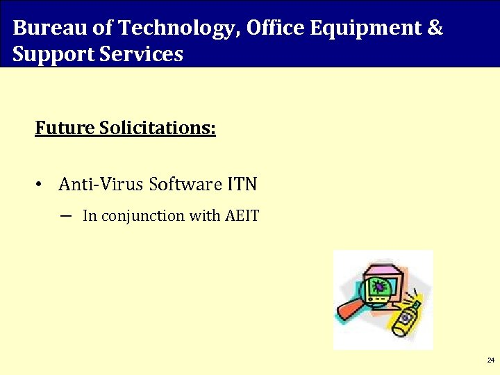 Bureau of Technology, Office Equipment & Support Services Future Solicitations: • Anti-Virus Software ITN