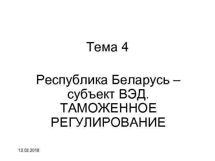 Тема 4 Республика Беларусь – субъект ВЭД. ТАМОЖЕННОЕ РЕГУЛИРОВАНИЕ 13. 02. 2018