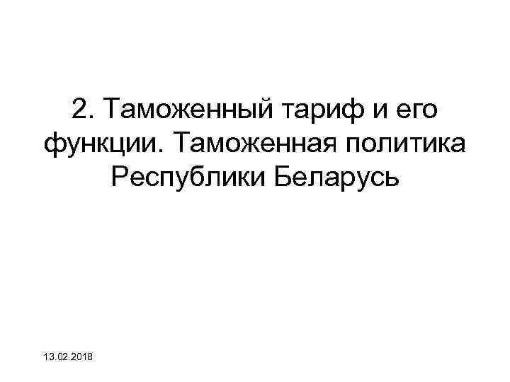 2. Таможенный тариф и его функции. Таможенная политика Республики Беларусь 13. 02. 2018