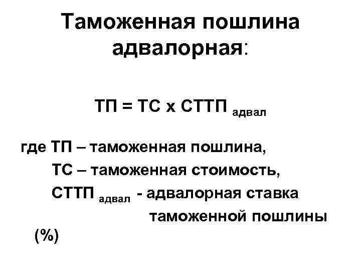 Таможенная пошлина адвалорная: ТП = ТС х СТТП адвал где ТП – таможенная пошлина,