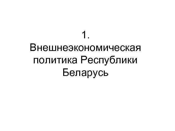 1. Внешнеэкономическая политика Республики Беларусь