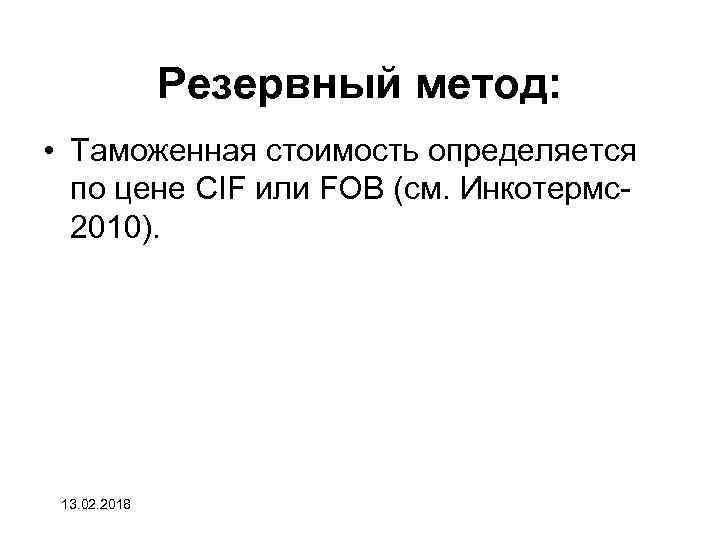 Резервный метод: • Таможенная стоимость определяется по цене CIF или FOB (см. Инкотермс2010). 13.