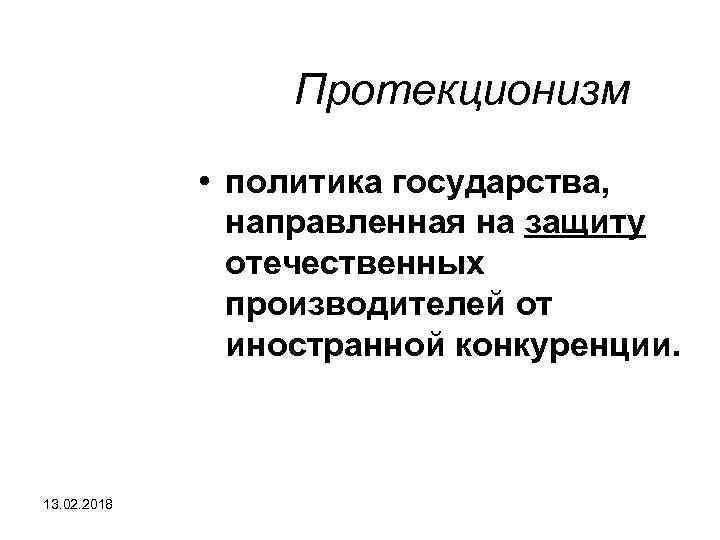 Протекционизм • политика государства, направленная на защиту отечественных производителей от иностранной конкуренции. 13. 02.