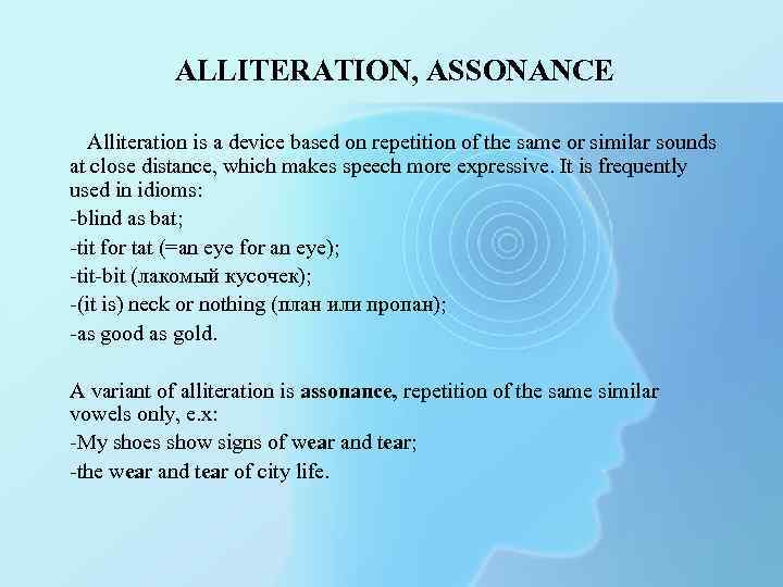 ALLITERATION, ASSONANCE Alliteration is a device based on repetition of the same or similar