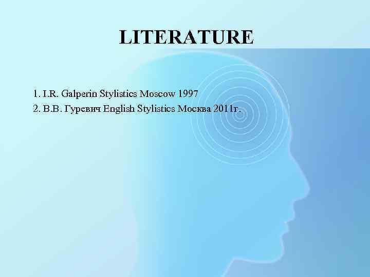 LITERATURE 1. I. R. Galperin Stylistics Moscow 1997 2. В. В. Гуревич English Stylistics