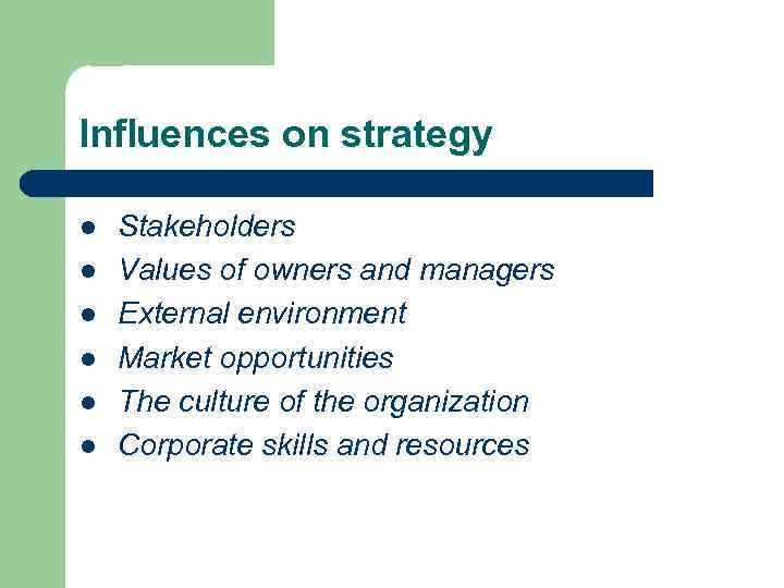 Influences on strategy l l l Stakeholders Values of owners and managers External environment