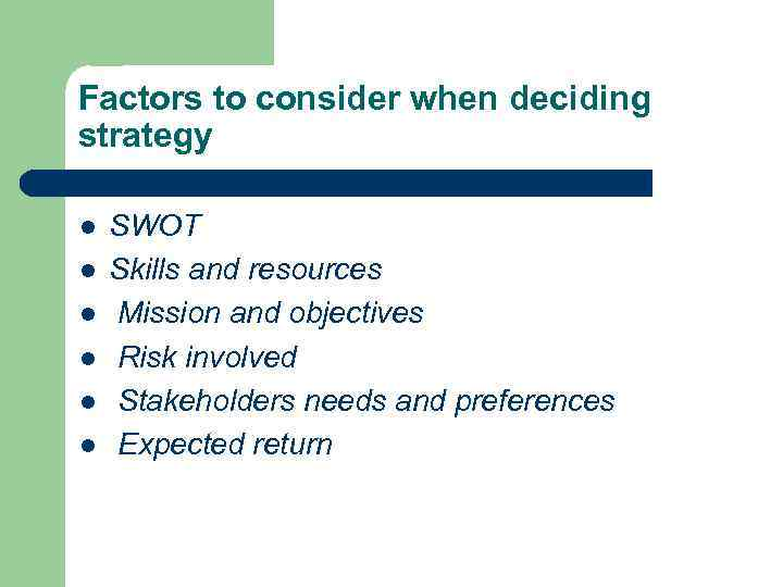 Factors to consider when deciding strategy l l l SWOT Skills and resources Mission