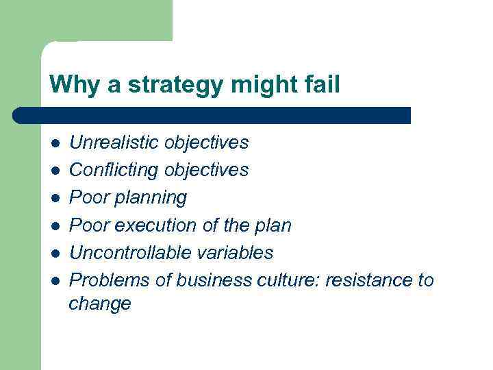 Why a strategy might fail l l l Unrealistic objectives Conflicting objectives Poor planning