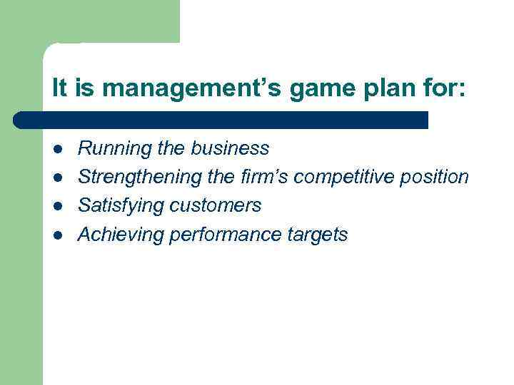 It is management's game plan for: l l Running the business Strengthening the firm's