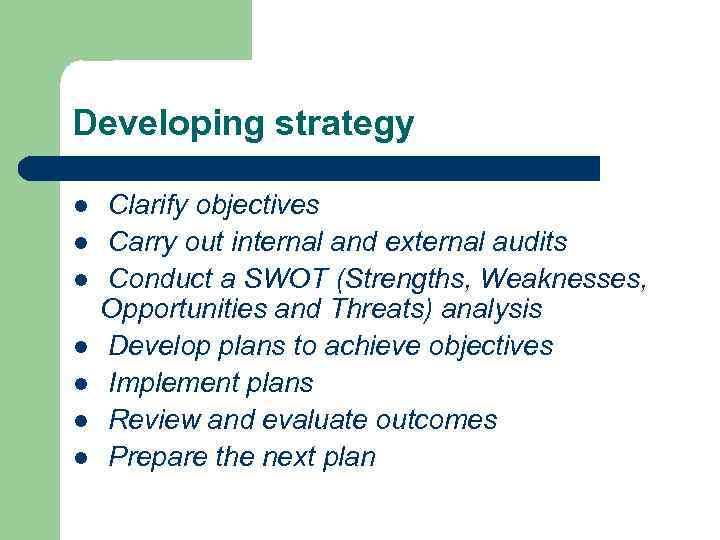 Developing strategy l l l l Clarify objectives Carry out internal and external audits