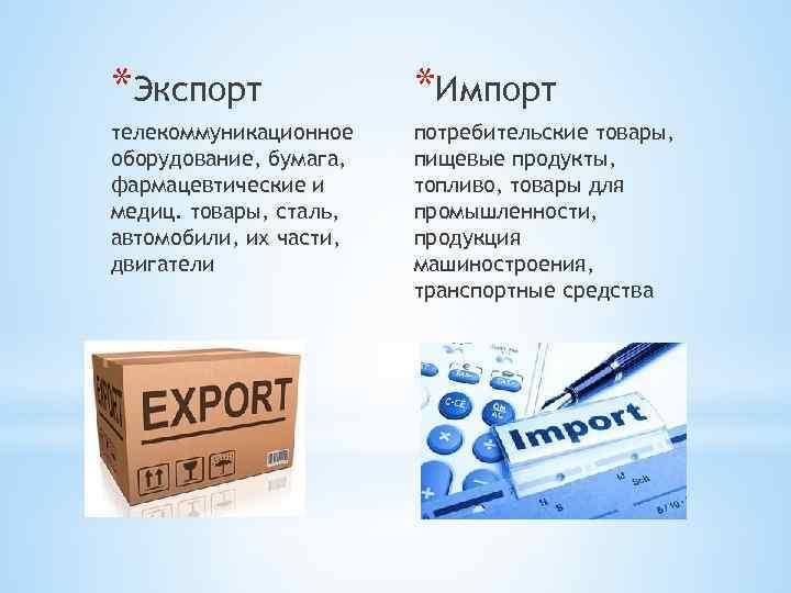 *Экспорт *Импорт телекоммуникационное оборудование, бумага, фармацевтические и медиц. товары, сталь, автомобили, их части, двигатели