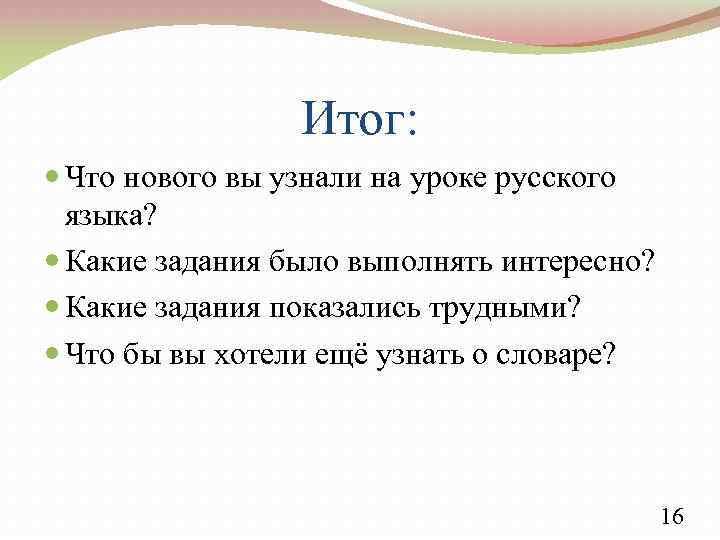 Итог: Что нового вы узнали на уроке русского языка? Какие задания было выполнять интересно?