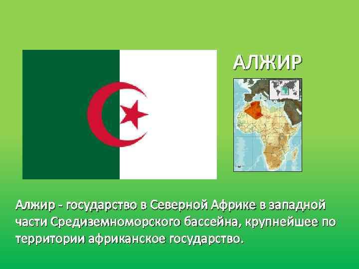 АЛЖИР Алжир - государство в Северной Африке в западной части Средиземноморского бассейна, крупнейшее по