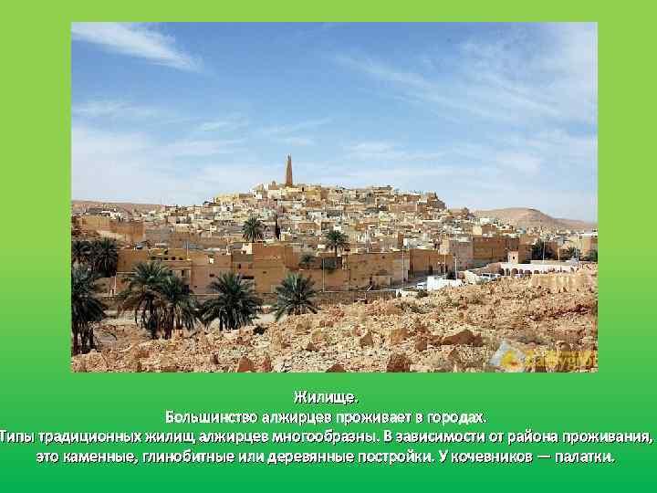 Жилище. Большинство алжирцев проживает в городах. Типы традиционных жилищ алжирцев многообразны. В зависимости от