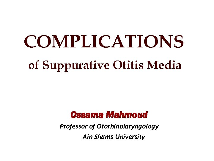COMPLICATIONS of Suppurative Otitis Media Ossama Mahmoud Professor of Otorhinolaryngology Ain Shams University