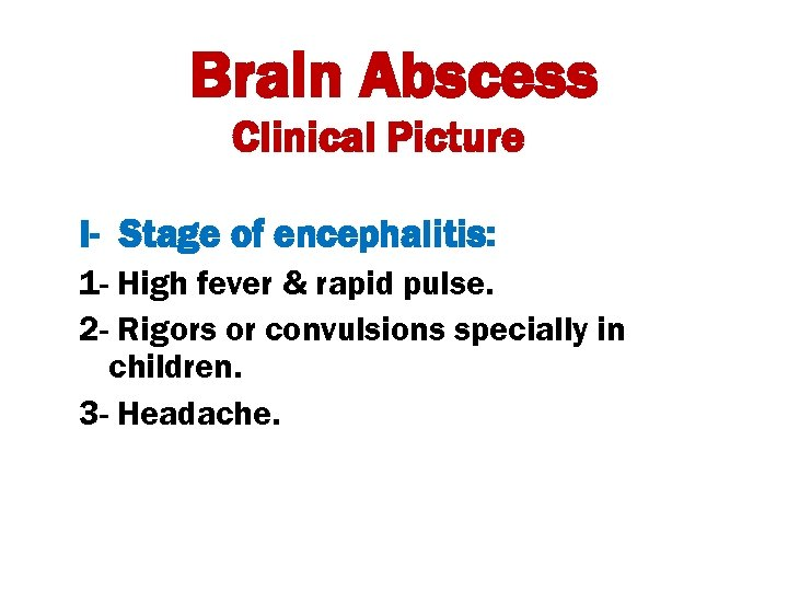 Brain Abscess Clinical Picture I- Stage of encephalitis: 1 - High fever & rapid