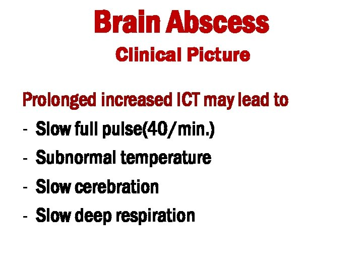 Brain Abscess Clinical Picture Prolonged increased ICT may lead to - Slow full pulse(40/min.