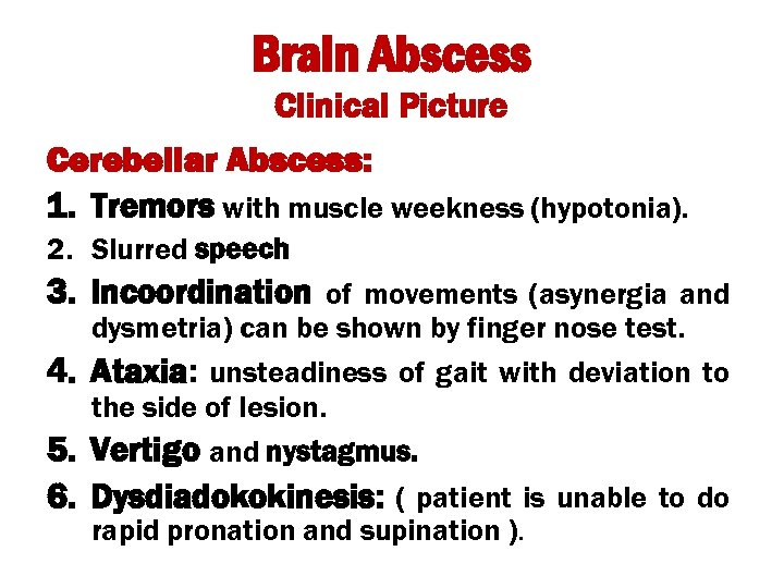 Brain Abscess Clinical Picture Cerebellar Abscess: 1. Tremors with muscle weekness (hypotonia). 2. Slurred