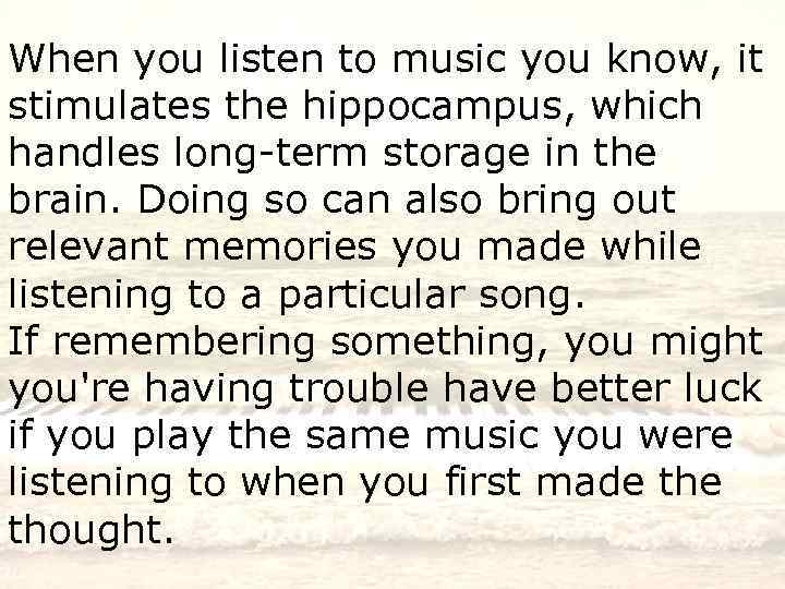 When you listen to music you know, it stimulates the hippocampus, which handles long-term
