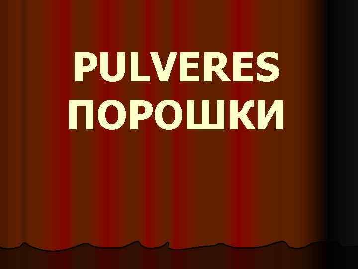 PULVERES ПОРОШКИ