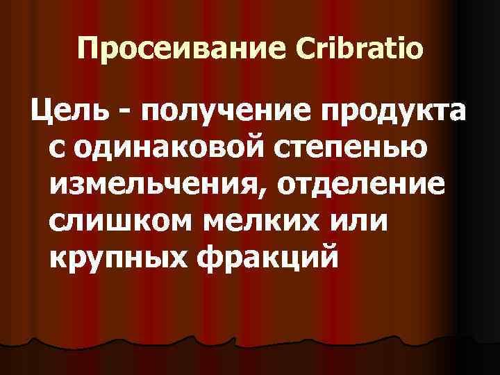 Просеивание Cribratio Цель - получение продукта с одинаковой степенью измельчения, отделение слишком мелких или