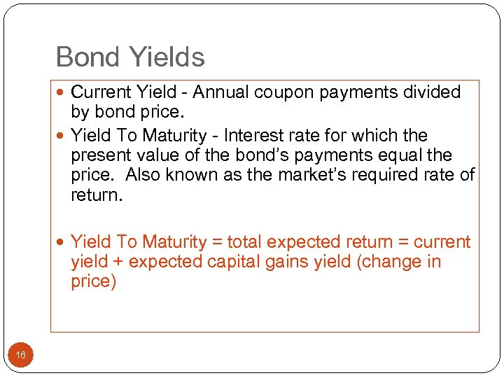 Bond Yields Current Yield - Annual coupon payments divided by bond price. Yield To