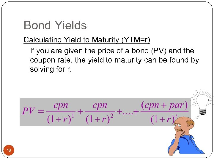 Bond Yields Calculating Yield to Maturity (YTM=r) If you are given the price of