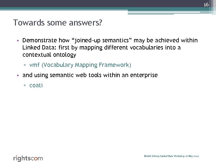 "16 Towards some answers? • Demonstrate how ""joined-up semantics"" may be achieved within Linked"