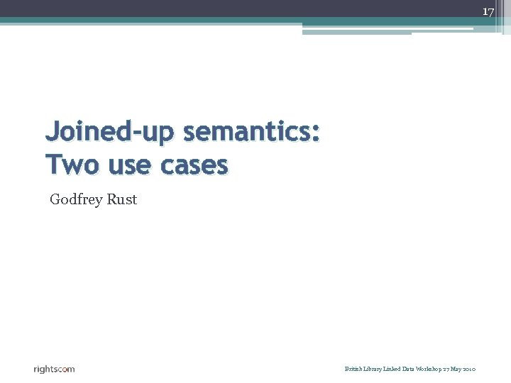 17 Joined-up semantics: Two use cases Godfrey Rust British Library Linked Data Workshop 27