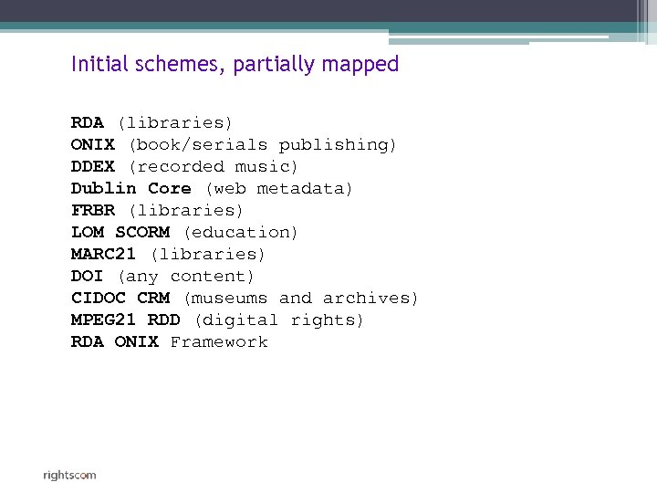 Initial schemes, partially mapped RDA (libraries) ONIX (book/serials publishing) DDEX (recorded music) Dublin Core
