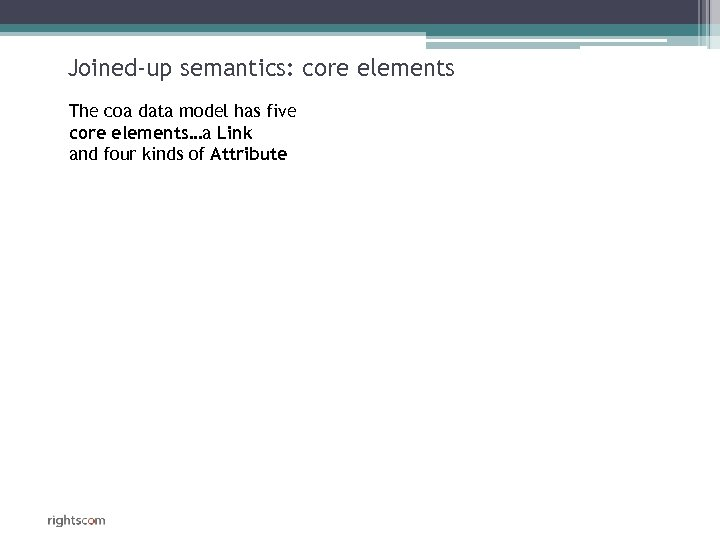 Joined-up semantics: core elements The coa data model has five core elements…a Link and