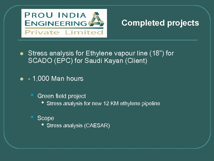 "Completed projects l Stress analysis for Ethylene vapour line (18"") for SCADO (EPC) for"