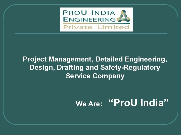 "Project Management, Detailed Engineering, Design, Drafting and Safety-Regulatory Service Company We Are: ""Pro. U"