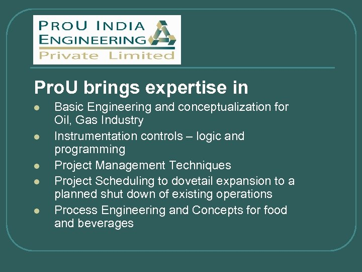 Pro. U brings expertise in l l l Basic Engineering and conceptualization for Oil,