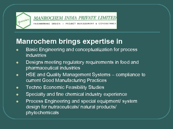 Manrochem brings expertise in l l l Basic Engineering and conceptualization for process industries