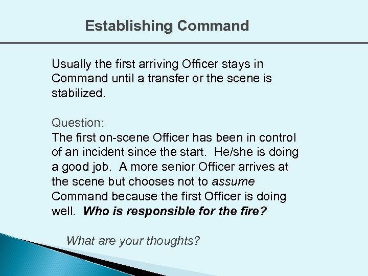 Establishing Command Usually the first arriving Officer stays in Command until a transfer or