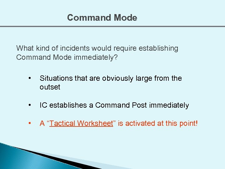 Command Mode What kind of incidents would require establishing Command Mode immediately? • Situations