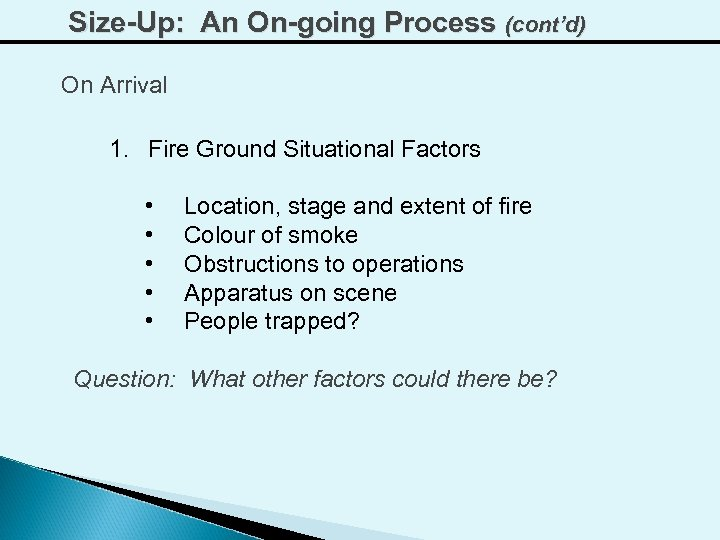 Size-Up: An On-going Process (cont'd) On Arrival 1. Fire Ground Situational Factors • •