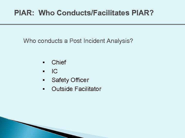 PIAR: Who Conducts/Facilitates PIAR? Who conducts a Post Incident Analysis? § § Chief IC