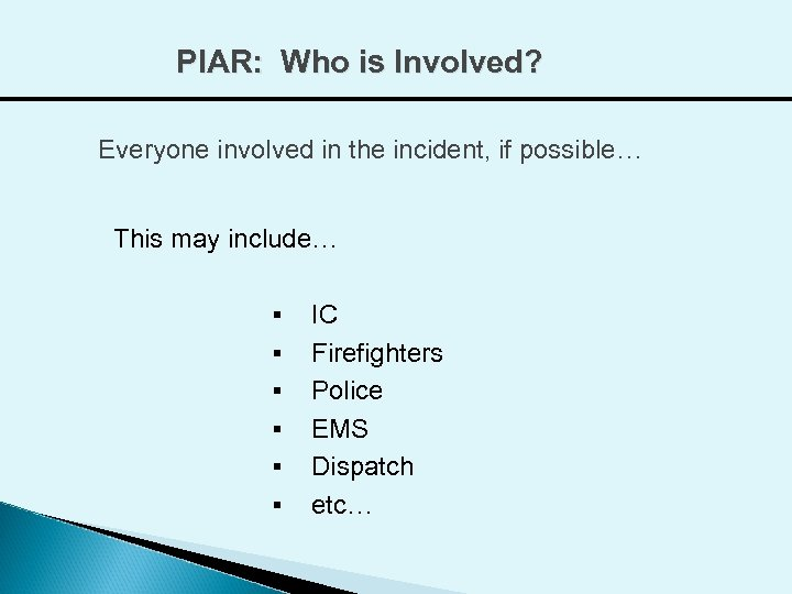 PIAR: Who is Involved? Everyone involved in the incident, if possible… This may include…