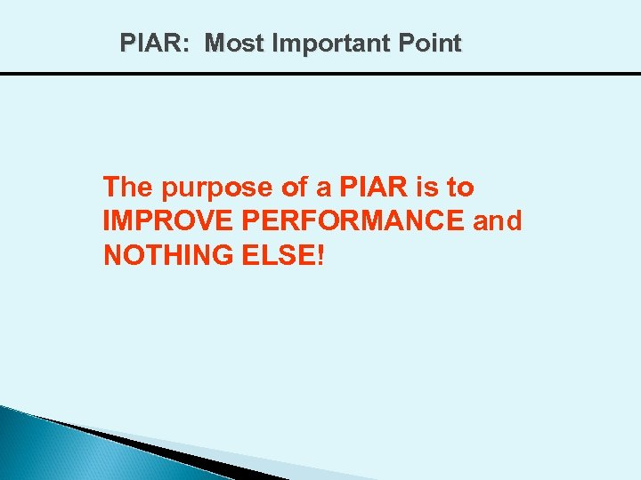 PIAR: Most Important Point The purpose of a PIAR is to IMPROVE PERFORMANCE and