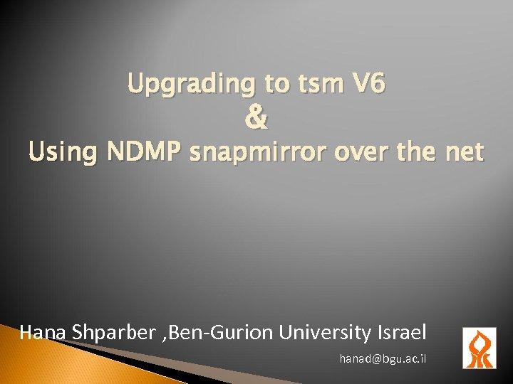 Upgrading to tsm V 6 & Using NDMP snapmirror over the net Hana Shparber