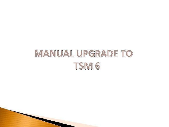 MANUAL UPGRADE TO TSM 6