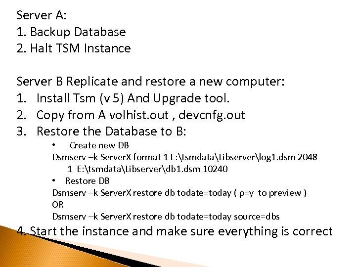 Server A: 1. Backup Database 2. Halt TSM Instance Server B Replicate and restore