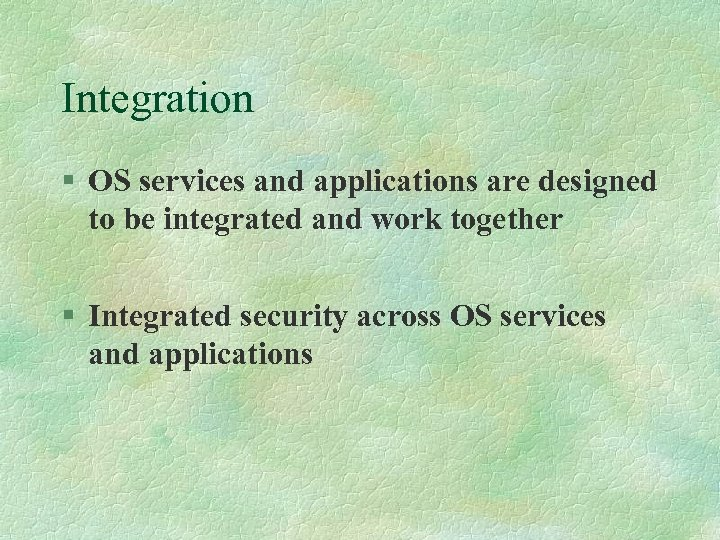Integration § OS services and applications are designed to be integrated and work together