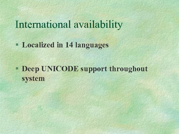 International availability § Localized in 14 languages § Deep UNICODE support throughout system