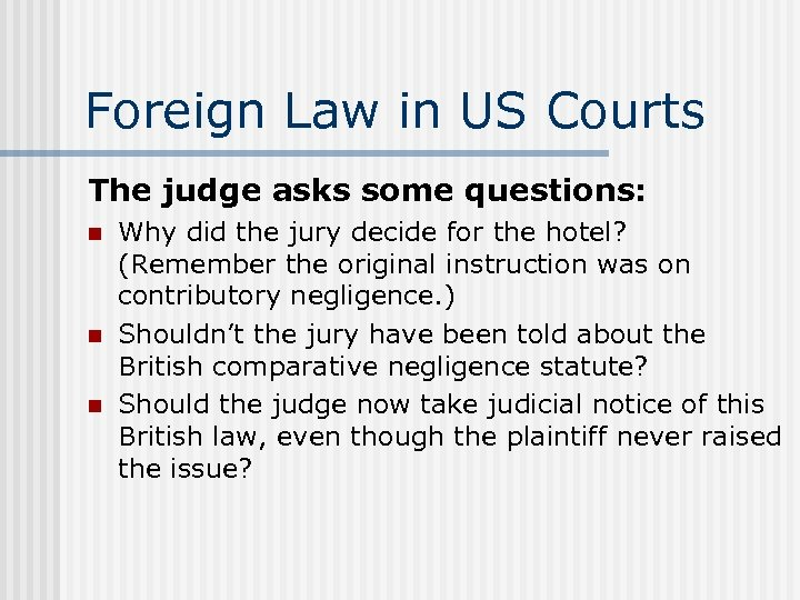 Foreign Law in US Courts The judge asks some questions: n n n Why