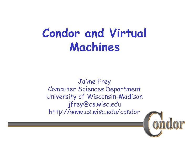Condor and Virtual Machines Jaime Frey Computer Sciences Department University of Wisconsin-Madison jfrey@cs. wisc.